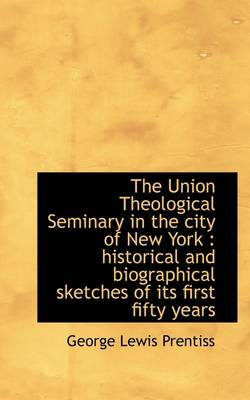 The Union Theological Seminary in the City of New York: Historical and Biographical Sketches of Its