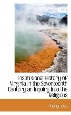 Institutional History of Virginia in the Seventeenth Century an Inquiry Into the Religious