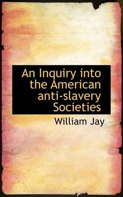 An Inquiry Into the American Anti-Slavery Societies