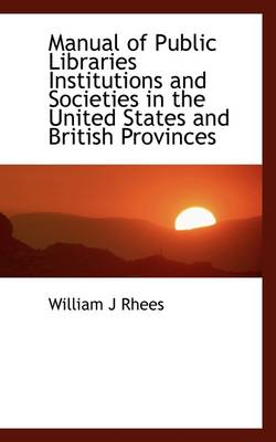 Manual of Public Libraries Institutions and Societies in the United States and British Provinces