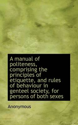 A Manual of Politeness, Comprising the Principles of Etiquette, and Rules of Behaviour in Genteel So