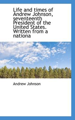 Life and Times of Andrew Johnson, Seventeenth President of the United States. Written from a Nationa