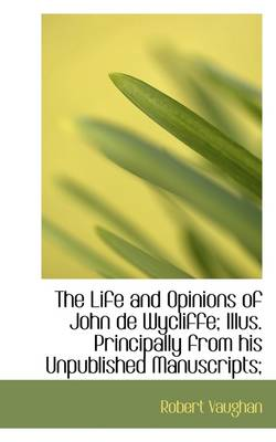 The Life and Opinions of John de Wycliffe; Illus. Principally from His Unpublished Manuscripts;