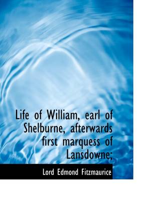Life of William, Earl of Shelburne, Afterwards First Marquess of Lansdowne;