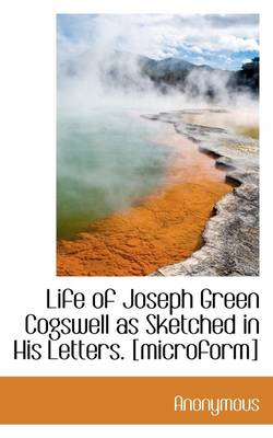 Life of Joseph Green Cogswell as Sketched in His Letters. [Microform]