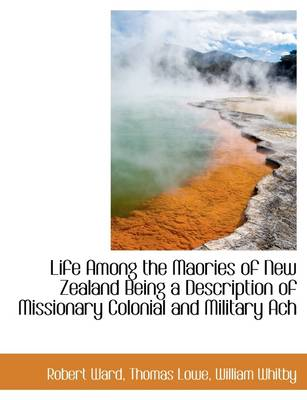 Life Among the Maories of New Zealand Being a Description of Missionary Colonial and Military Ach