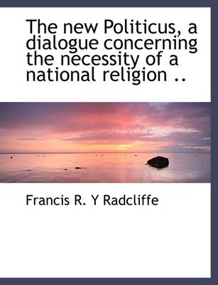 The New Politicus, a Dialogue Concerning the Necessity of a National Religion ..