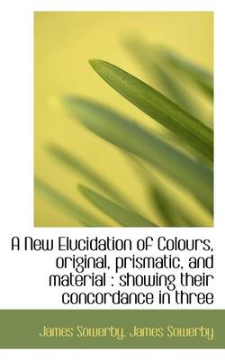 A New Elucidation of Colours, Original, Prismatic, and Material: Showing Their Concordance in Three