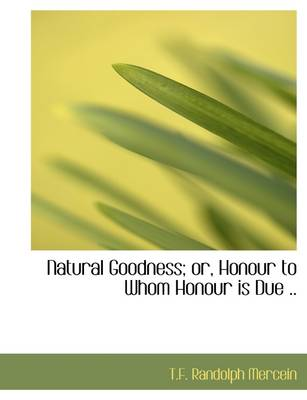 Natural Goodness; Or, Honour to Whom Honour Is Due ..