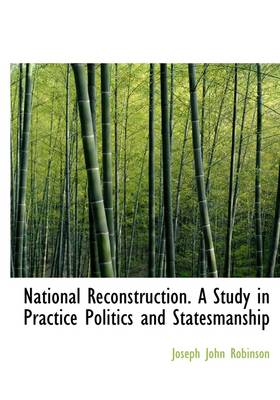National Reconstruction. a Study in Practice Politics and Statesmanship