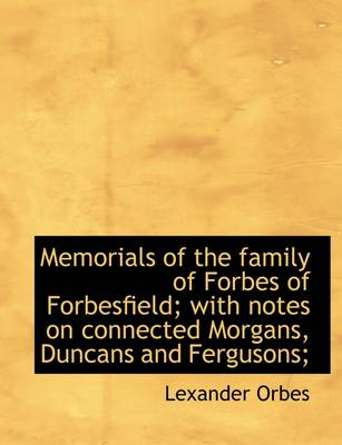 Memorials of the Family of Forbes of Forbesfield; With Notes on Connected Morgans, Duncans and Fergu