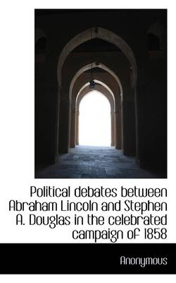 Political Debates Between Abraham Lincoln and Stephen A. Douglas in the Celebrated Campaign of 1858