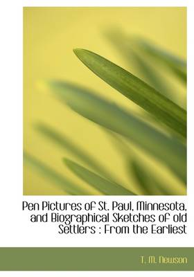 Pen Pictures of St. Paul, Minnesota, and Biographical Sketches of Old Settlers: From the Earliest