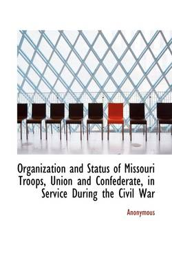 Organization and Status of Missouri Troops, Union and Confederate, in Service During the Civil War