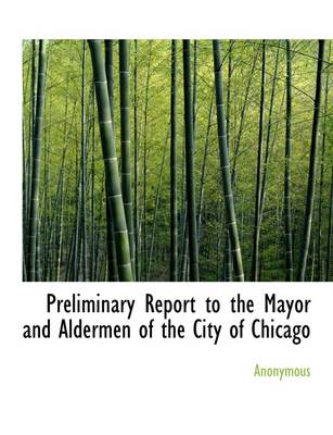 Preliminary Report to the Mayor and Aldermen of the City of Chicago
