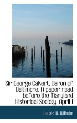 Sir George Calvert, Baron of Baltimore. a Paper Read Before the Maryland Historical Society, April 1