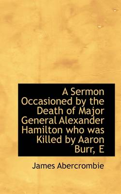 A Sermon Occasioned by the Death of Major General Alexander Hamilton Who Was Killed by Aaron Burr