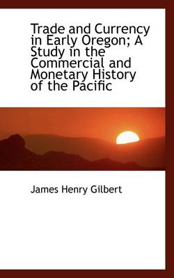 Trade and Currency in Early Oregon; A Study in the Commercial and Monetary History of the Pacific