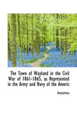 The Town of Wayland in the Civil War of 1861-1865, as Represented in the Army and Navy of the Americ