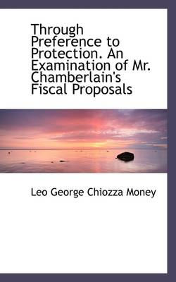 Through Preference to Protection. an Examination of Mr. Chamberlain's Fiscal Proposals