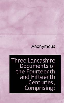 Three Lancashire Documents of the Fourteenth and Fifteenth Centuries, Comprising