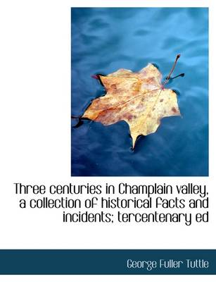 Three Centuries in Champlain Valley, a Collection of Historical Facts and Incidents; Tercentenary Ed
