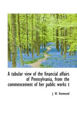 A Tabular View of the Financial Affairs of Pennsylvania, from the Commencement of Her Public Works T