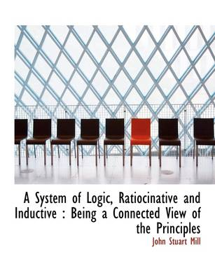 A System of Logic, Ratiocinative and Inductive: Being a Connected View of the Principles