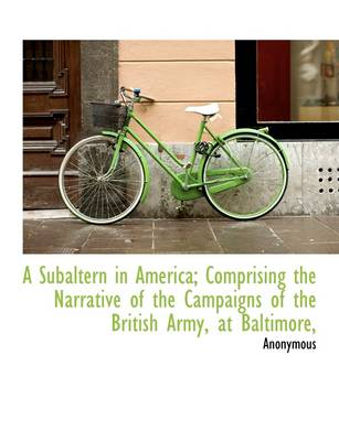 A Subaltern in America; Comprising the Narrative of the Campaigns of the British Army, at Baltimore,