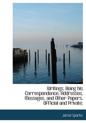 Writings, Being His Correspondence, Addresses, Messages, and Other Papers, Official and Private;