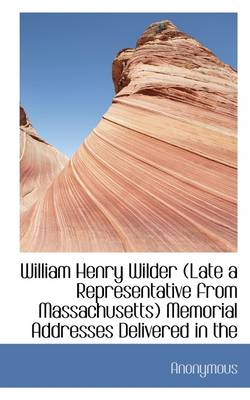 William Henry Wilder (Late a Representative from Massachusetts) Memorial Addresses Delivered in the