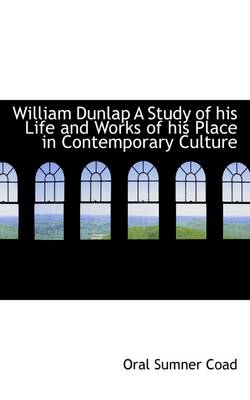 William Dunlap a Study of His Life and Works of His Place in Contemporary Culture