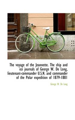 The Voyage of the Jeannette. the Ship and Ice Journals of George W. de Long, Lieutenant-Commander U.