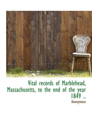 Vital Records of Marblehead, Massachusetts, to the End of the Year 1849 ..