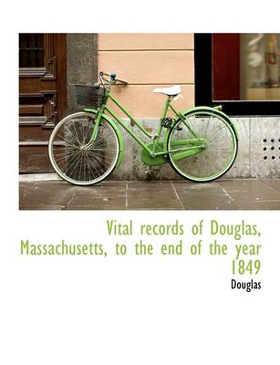 Vital Records of Douglas, Massachusetts, to the End of the Year 1849