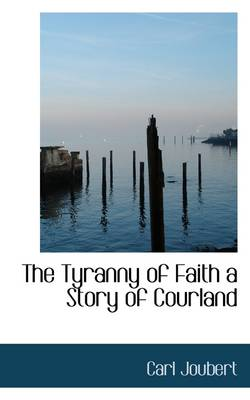 The Tyranny of Faith a Story of Courland