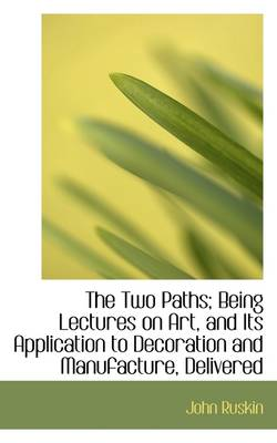 The Two Paths; Being Lectures on Art, and Its Application to Decoration and Manufacture, Delivered