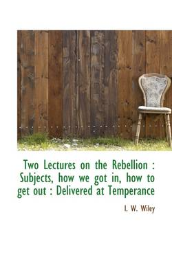 Two Lectures on the Rebellion: Subjects, How We Got In, How to Get Out: Delivered at Temperance