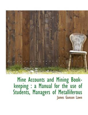 Mine Accounts and Mining Book-Keeping: A Manual for the Use of Students, Managers of Metalliferous
