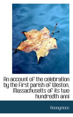 An Account of the Celebration by the First Parish of Weston, Massachusetts of Its Two Hundredth Anni