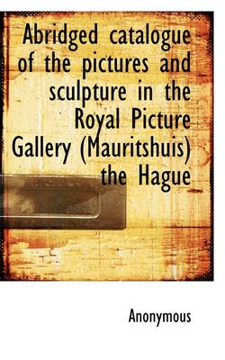Abridged Catalogue of the Pictures and Sculpture in the Royal Picture Gallery (Mauritshuis) the Hagu