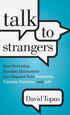 Talk to Strangers: How Everyday, Random Encounters Can Expand Your Business, Career, Income and Life