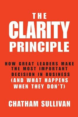 Clarity Principle: How Great Leaders Make the Most Important Decision in Business (and What Happens When They Don't)