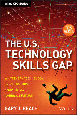The U.S. Technology Skills Gap: What Every Technology Executive Must Know to Save America's Future + Website