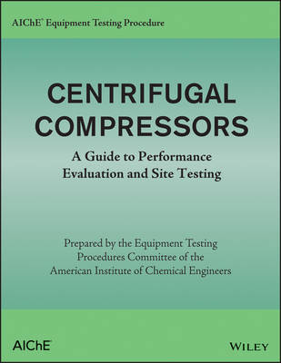 AIChE Equipment Testing Procedure - Centrifugal Compressors: A Guide to Performance Evaluation and Site Testing