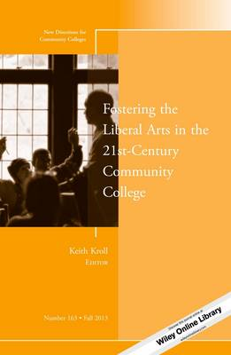 Fostering the Liberal Arts in the 21st-Century Community College: Number 163: New Directions for Community Colleges
