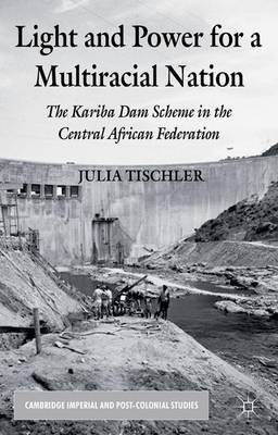 Light and Power for a Multiracial Nation: The Kariba Dam Scheme in the Central African Federation