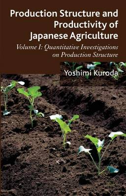 Production Structure and Productivity of Japanese Agriculture: Volume 1: Production Structure and Productivity of Japanese Agriculture Quantitative Investigations on Production Structure