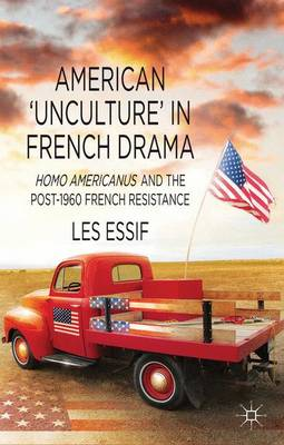 American `Unculture' in French Drama: Homo Americanus and the Post-1960 French Resistance