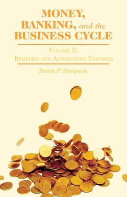 Money, Banking, and the Business Cycle: Volume II: Money, Banking, and the Business Cycle Remedies and Alternative Theories
